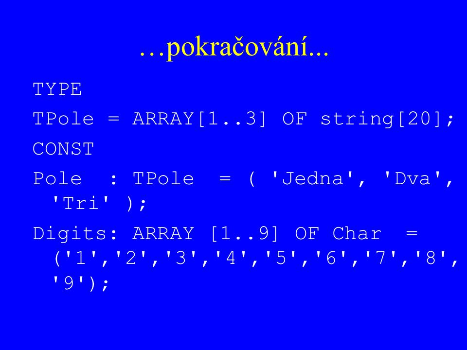 …pokračování... TYPE TPole = ARRAY[1..3] OF string[20]; CONST